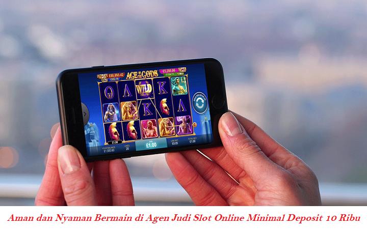 Aman dan Nyaman Bermain di Agen Judi Slot Online Minimal Deposit 10 Ribu